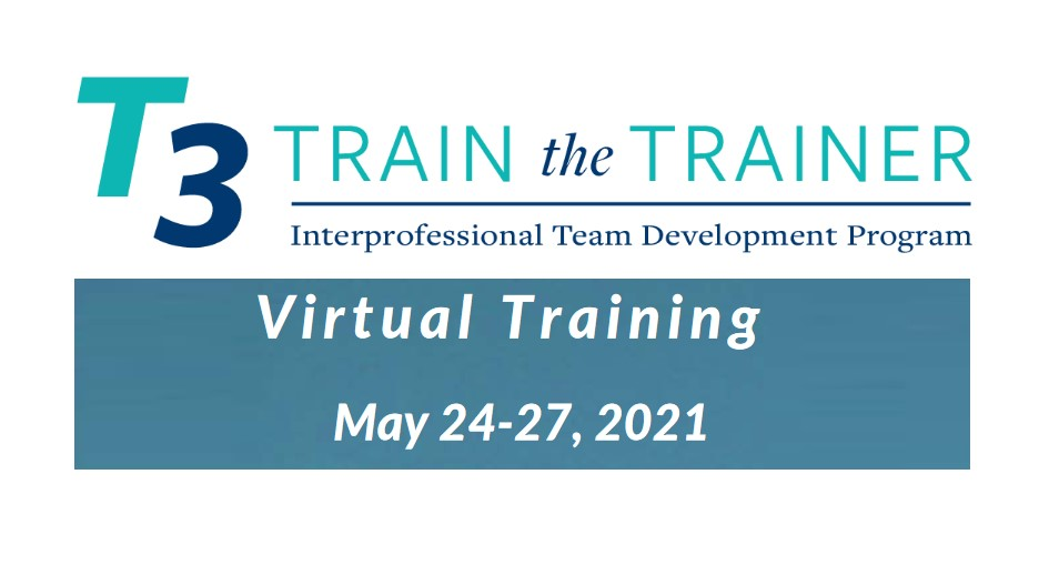 T3 Train-the-Trainer Interprofessional Team Development Program Virtual Training May 24-27, 2021