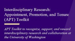 Interdisciplinary Research: Appointment, Promotion and Tenure (APT) Toolkit to recognize, support, and reward interdisciplinary research and collaboration at the University of Washington