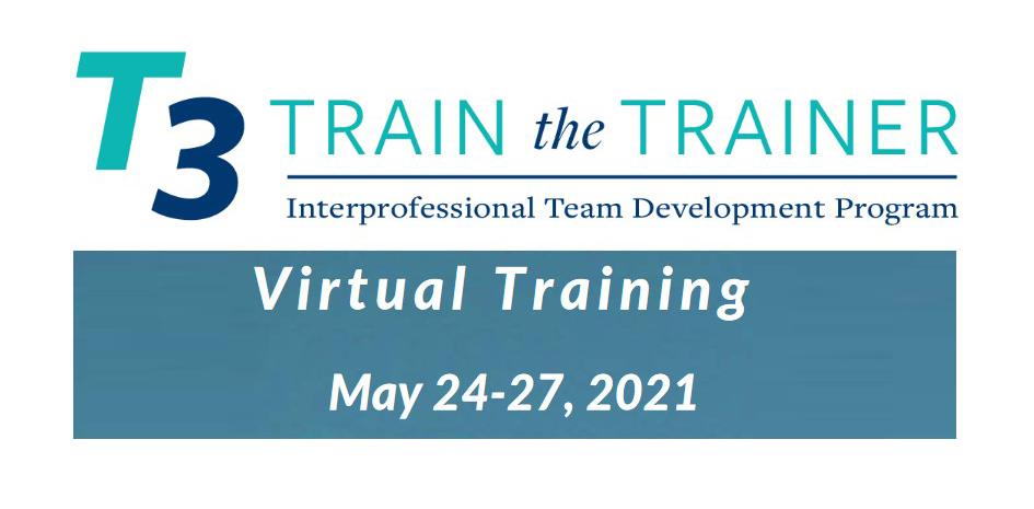 T3 Train the Trainer Interprofessional Team Development Program Virtual Training May 24-27, 2021